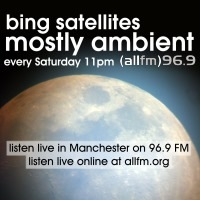 Bing Satellites Mostly Ambient Radio Show every Saturday 11pm on ALL FM 96.9