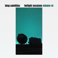 Bing Satellites - Twilight Sessions volume 18